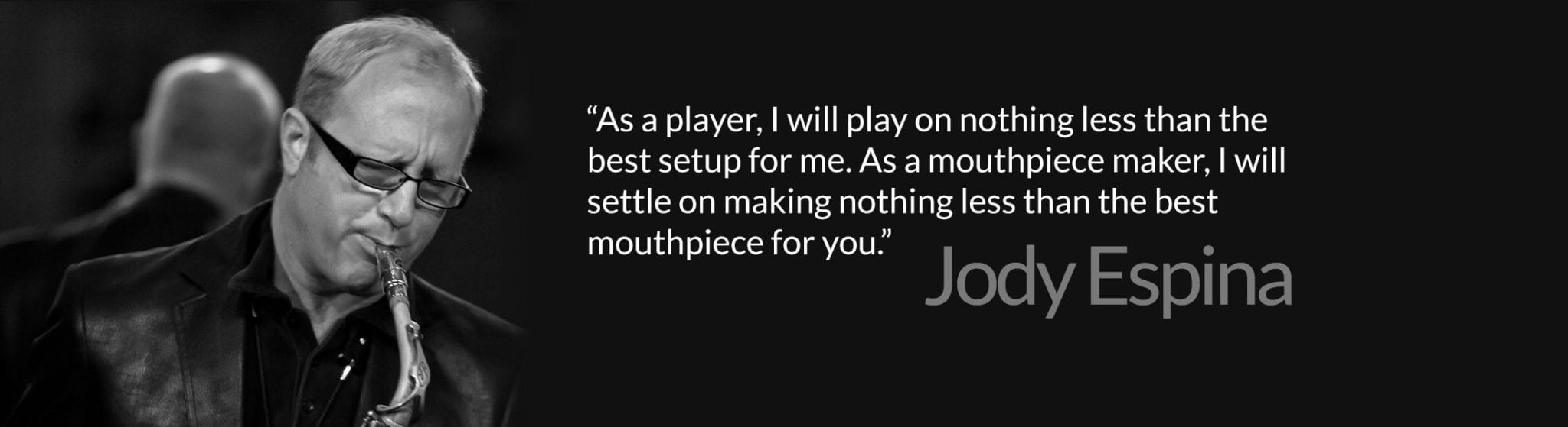 """As a player, I will play on nothing less than the best setup for me. As a mouthpiece maker, I will settle on making nothing less than the best mouthpiece for you."""